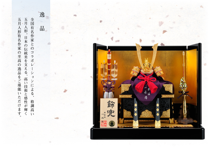 逸品 全国有名作家とのコラボレーションによる、格調高い五月人形。日本の伝統美を支える、高い技術と感性が輝く五月人形有名作家の至高の逸品をご堪能いただけます。