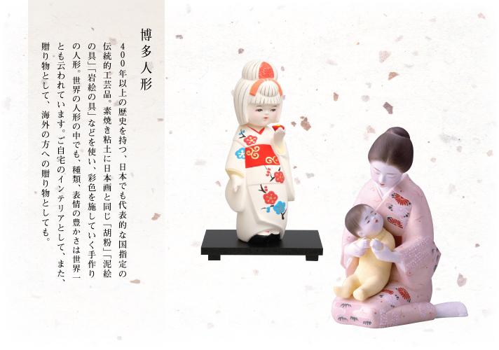 博多人形 400年以上の歴史を持つ、日本でも代表的な国指定の伝統的工芸品。素焼き粘土に日本画と同じ「胡粉」「泥絵の具」「岩絵の具」などを使い、彩色を施していく手作りの人形。世界の人形の中でも、種類、表情の豊かさは世界一とも云われています。ご自宅のインテリアとして、また、贈り物として、海外の方への贈り物としても。