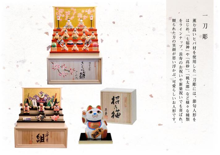 一刀彫 薫り高いヒバ材を使用した一刀彫には、節句人形をはじめ、「七福神」や「高砂」、「桃太郎」など様々な種類をラインナップ。長寿のお祝いや新築祝いでも喜ばれ、贈られた方の笑顔が思い浮かぶ、可愛らしいお人形です。